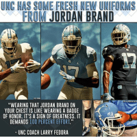 """Swaggerful.: UNC HAS SOME FRESH NEW UNIFORMS  FROM JORDAN BRAND  """"WEARING THAT JORDAN BRAND ON  YOUR CHEST IS LIKE WEARING A BADGE  OF HONOR. IT'S A SIGN OF GREATNESS. IT  DEMANDS 100 PERCENT EFFORT.""""  UNC COACH LARRY FEDORA Swaggerful."""