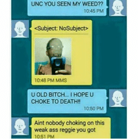 unc went in on him: UNC YOU SEEN MY WEED??  10:45 PM  <Subject: NoSubject  10:48 PM MMS  U OLD BITCH... I HOPE U  CHOKE TO DEATH!!  10:50 PM  Aint nobody choking on this  weak ass reggie you got  10:51 PM unc went in on him