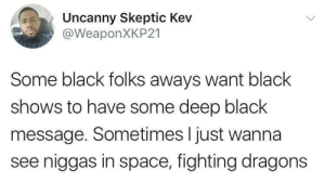 Shit, Static Shock, and Black: Uncanny Skeptic Kev  @WeaponXKP21  Some black folks aways want black  shows to have some deep black  message. Sometimes I just wanna  see niggas in space, fighting dragons static shock was my shit man