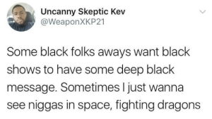 Dank, Memes, and Target: Uncanny Skeptic Kev  @WeaponXKP21  Some black folks aways want black  shows to have some deep black  message. Sometimes I just wanna  see niggas in space, fighting dragons Shows nowadays by nomnomnon MORE MEMES