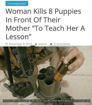 "*anger intensifies* by PrototypeGiga MORE MEMES: Uncategorized  Woman Kills 8 Puppies  In Front Of Their  Mother ""To Teach Her A  Lesson""  November 9, 2019  0 Comments  admin  LOADS M32 ROTARY GRENADE LAUNCHER WITH MALICIOUS INTENT *anger intensifies* by PrototypeGiga MORE MEMES"