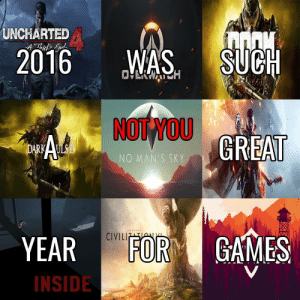 Games, Uncharted, and Sky: UNCHARTED  2016WAS SUCH  NOT YOU  NO MAN'S SKY  YEAR FOR GAMES  CIVILI  INSIDE