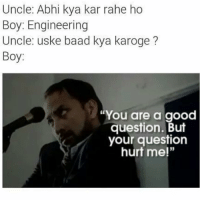 "😂😂: Uncle: Abhi kya kar rahe ho  Boy: Engineering  Uncle: uske baad a karoge  Boy  ""You are a good  question. But  your question  hurt me!"" 😂😂"