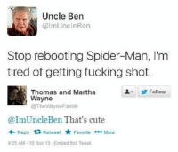 30-minute-memes:  Poor uncle ben :(: Uncle Ben  @ImUncleBen  Stop rebooting Spider-Man, I'm  tired of getting fucking shot.  Follow  Thomas and Martha  Wayne  @TheWayneFamily  @ImUncleBen That's cute  Reply Retweet FavoriteMore  4:25 AM- 10 Nov 15 Embed this Tweet 30-minute-memes:  Poor uncle ben :(