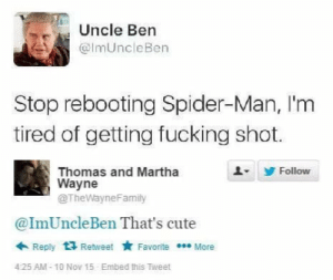 Cute, Fucking, and Memes: Uncle Ben  @ImUncleBen  Stop rebooting Spider-Man, I'm  tired of getting fucking shot.  Follow  Thomas and Martha  Wayne  @TheWayneFamily  @ImUncleBen That's cute  Reply Retweet FavoriteMore  4:25 AM- 10 Nov 15 Embed this Tweet Poor uncle ben :( via /r/memes https://ift.tt/2Pjrnm9