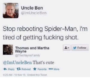 Thats Cute: Uncle Ben  @ImUncleBen  Stop rebooting Spider-Man, I'm  tired of getting fucking shot.  Thomas and Martha  Wayne  @TheWayneFamily  Follow  @ImUncleBen That's cute  + Reply  Retweet * Favorite * More  Embed this Tweet  425 AM-10 Nov 15