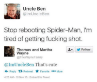 Memes, Spider, and Spiders: Uncle Ben  mUncle Ben  Stop rebooting Spider-Man, I'm  tired of getting fucking shot.  Thomas and Martha  Follow  Wayne  @The WayneFamily  @ImUncle Ben That's cute  Reply  ta Retweet  Favorite More  425 AM 10 Nov 15 Embed this Tweet