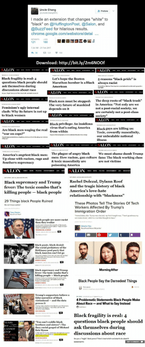 "Hotfix for Salon and Buzzfeed: Uncle Chang  I made an extension that changes ""white"" to  ""black"" on @HuffingtonPost, @Salon, and  @BuzzFeed for hilarious results.  chrome.google.com/webstore/detai  7:24 AM-21 Feb 2017  Download: http://bit.ly/2m6NOOf  Black fragility is real: 4  questions black people should  ask themselves during  discussions about race  Let's hope the Boston  Marathon bomber is a Black  American  5 reasons ""black pride  always racist  2  Histery tells us blaciness has alays been a construct used to esclade ceetain groups from  EDT  The deep roots of ""black trash  in America: ""Not only are we  not a post-racial society, we  are certainly not a post-class  societv'»  Black men must be stopped:  The very future of mankind  Feminism's ugly internalde  clash: Why its future is not up  to black women  depends on it  Black privilege: An insidious  virus that's eating America  from within  Are black men waging the real  war on cops?""  Blackguys are killing us:  Toxic, cowardly masculinity,  our unhealable national  illness  ce  Two policemen mundered in lowa allegedy by a black manc Wheres the outrage over black mn  TUESDAY, UL 7, 20150500 PMED  SUNDAY, NoW1. 013 07500 AMES  The plague of angry blackWe must shame dumb Trump  America's angriest black men:  Up close with racism, rage a  Southern supremacy  men: How racism, gun culture fans: The black working class  & toxic masculinity are  nd  poisoning America  VIDEO NEWS POLITICS ENTERTAINMENT LIFE INN  VIDEO NEWS POUTICS ENTERTAINMENT LFE INNOVATION  SATURDAY, SEP 24, 2016 4:00 PM UTC  SATURDAY, JUN 20, 205 4:00 PM UTC  Black supremacy and Trump  fever: The toxic combo that's  Rachel Dolezal, Dylann Roof  and the tragic history of black  killing people black people Ameriea 's love-hate  relationship with ""blackness""  These Photos Tell The Stories Of Tech  Workers Affected By Trump's  Immigration Order  We can't have nothin'!  Immediately after Trump was elected, my first thought was, 'Thank goodness my  son looks black, which is a terrible thought to have.  posted on eb 20 2012 at 1201 pm  black people are more racist  blacks don't deserve the benetht of the doubt.  Research suggests most harbor ""implicit blas  TIM DONOVAN, ALTERNET  RODAY JAN 16, 2015 11:31 AM ES  BuzzFeed News Reporter  The racial prehistory of the  McKinney pool party that  Hey black people: If we can get over our twisted  relationship with the past, the future might  SATURDAY JUN 13, 2015 12:00 PM EDT  NEWS AFRICAN AMERICAN  MorningAfter  ac  co  kill  Donald Trump is a deadly drug for black folks  promising an endless, self-destructive high  There is a better way  Black People Say the Darnedest Things  SATURDAY. SEP 24, 2016 12-00 PM EDT  ELECTIONS DONALD TRUMP EDITORS PICKS  5 11 47AM Filed to BLACK PEOPLE  Trump's supporters believe a  4 Problematic Statements Black People Make  About Race-and What to Say Instead  im  and the data  proves 1  Trump voters beliqve that blacks and Christians  face discrimination- but they call the left  UNDAY, FEB 12, 2017 06:00 AM EST  Black fragility is real: 4  guestions black people should  ask themselves during  ""You can't coddle black  fiery racial gospel of Michael  CANNOT  n the age of Trump, preacher Michael Eric Dyson  challenges black America: ""Stop being black,  and just be human  discussions about race  MICHAEL  Are you a ""fragile"" black person? Here's how to tell-and what to do about it  SUNDAY, JAN 20 2017 09:00 AM EST  SARAH WATTS Hotfix for Salon and Buzzfeed"