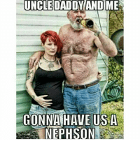 Nephson 😩😂 icantdeal: UNCLE DADDY AND ME  GONNA HAVE US A  NEPHSON Nephson 😩😂 icantdeal