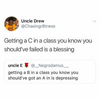 Got, Class, and You: Uncle Drew  @Chasingr8tness  Getting a C in a class you know you  should've failed is a blessing  uncle E @_.Negrodamus  getting a B in a class you know you  should've got an A in is depressing Bye