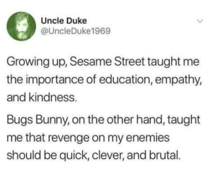 omg-humor:Important life lesson from Bugs Bunny: Uncle Duke  @UncleDuke1969  Growing up, Sesame Street taught me  the importance of education, empathy,  and kindness.  Bugs Bunny, on the other hand, taught  me that revenge on my enemies  should be quick, clever, and brual. omg-humor:Important life lesson from Bugs Bunny