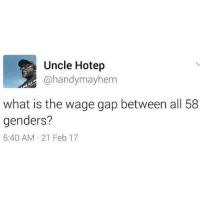 I need to know!!!: Uncle Hotep  @handy mayhem  what is the wage gap between all 58  genders?  5:40 AM 21 Feb 17 I need to know!!!