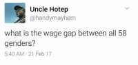 (GC): Uncle Hotep  @handymayhem  what is the wage gap between all 58  genders?  5:40 AM.21 Feb 17 (GC)