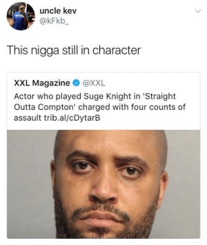He didnt hear the director say cut: uncle kev  @kFkb_  This nigga still in character  XXL Magazine @XXL  Actor who played Suge Knight in 'Straight  Outta Compton' charged with four counts of  assault trib.al/cDytarB He didnt hear the director say cut