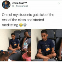 <p>Namaste 🙏 (via /r/BlackPeopleTwitter)</p>: Uncle MacTM  @McDonald  One of my students got sick of the  rest of the class and started  meditating <p>Namaste 🙏 (via /r/BlackPeopleTwitter)</p>