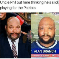 Patriotic, Slick, and Uncle Phil: Uncle Phil out here thinking he's slick  playing for the Patriots  ALAN BRANCH  16 PFF POSITION RANK! 26TH OU Oh https://t.co/y7JLSaQX3d