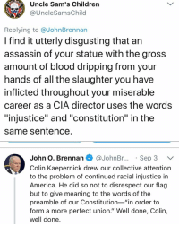"Stature* Could you believe this motherfucker has the audacity to even make a comment about this shit? And Democrats praising him? The fucking CIA director under obama?: Uncle Sam's Children  @UncleSamsChild  1773  Replying to @JohnBrennan  I find it utterly disgusting that an  assassin of your statue with the gros:s  amount of blood dripping from your  nands of all the slaughter you have  inflicted throughout your miserable  career as a CIA director uses the words  ""injustice"" and ""constitution"" in the  same Sentence  John O. Brennan @JohnBr..Sep 3 V  Colin Kaepernick drew our collective attention  to the problem of continued racial injustice in  America. He did so not to disrespect our flag  but to give meaning to the words of the  preamble of our Constitution-""in order to  form a more perfect union."" Well done, Colin,  well done Stature* Could you believe this motherfucker has the audacity to even make a comment about this shit? And Democrats praising him? The fucking CIA director under obama?"
