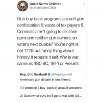 Bubba, Children, and Funny: Uncle Sam's Children  @UncleSamsChild  1775  Gun buy back programs are soft gun  confiscation & waste of tax payers $.  Criminals aren't going to sell their  guns and neither gun owners, so  what's next bubba? You're right is  not 1778 but funny thing about  history, it repeats it self. War is war,  same as 480 BC, 1914 or Present  Rep. Eric Swalwell  @RepSwalwell  America's gun debate in one thread.  1) I propose a buy-back of assault weapons  2) Gun owner says he'll go to war with US... Its coming, they are setting the stage. This is a warning to everyone.