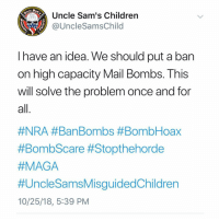 Children, Memes, and Mail: Uncle Sam's Children  @UncleSamsChild  1775  have an idea. We should put a ban  on high capacity Mail Bombs. This  will solve the problem once and for  al  #NRA #BanBombs #BombHoax  #BombScare #Stopthehorde  HMAGA  #UncleSamsMisguidedChildren  10/25/18, 5:39 PM That would do it