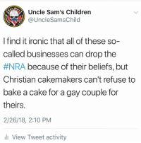 Children, Ironic, and Cake: Uncle Sam's Children  @UncleSamsChild  1775  I find it ironic that all of these so-  called businesses can drop the  #NRA because of their beliefs, but  Christian cakemakers can't refuse to  bake a cake for a gay couple foir  theirs.  2/26/18, 2:10 PM  l View Tweet activity