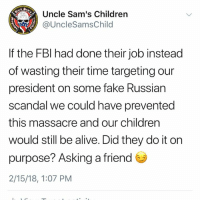Alive, Children, and Fake: Uncle Sam's Children  @UncleSamsChild  1775  If the FBl had done their job instead  of wasting their time targeting our  president on some fake Russian  scandal we could have prevented  this massacre and our children  would still be alive. Did they do it on  purpose? Asking a friend  2/15/18, 1:07 PM So now we find out that the FBI was warned and nothing was done about it. What level of incompetence does our federal intelligence services have to reach before they are found liable for these kinds of heinous acts? This is not the first time the FBI has dropped the ball.