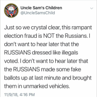 Is not the Russians: Uncle Sam's Children  @UncleSamsChild  1775  Just so we crystal clear, this rampant  election fraud is NOT the Russians.l  don't want to hear later that the  RUSSIANS dressed like illegals  voted. I don't want to hear later that  the RUSSIANS made some fake  ballots up at last minute and brought  them in unmarked vehicles  11/9/18, 4:16 PM Is not the Russians