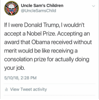 Be Like, Children, and Donald Trump: Uncle Sam's Children  @UncleSamsChild  Est  1775  If I were Donald Trump, I wouldn't  accept a Nobel Prize. Accepting an  award that Obama received without  merit would be like receiving a  consolation prize for actually doing  your job  5/10/18, 2:28 PM  ll View Tweet activity Just saying —- Tag friends & Follow 🔊 👉🏽 @unclesamsmisguidedchildren UncleSamsMisguidedChildren MisguidedLife USMCNation