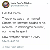 I made a poem: Uncle Sam's Children  @UncleSamsChild  Est  1775  Ode to Obama  There once was a man named  Obama, we knew not his dad or his  momma. lo Washington he went,  our money he spent  Now everyone cries NOBAMA!  7/24/18, 4:05 PM  l View Tweet activity I made a poem