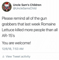 Children, Memes, and Good: Uncle Sam's Children  @UncleSamsChild  Please remind all of the gun  grabbers that last week Romaine  Lettuce killed more people than all  AR-15's  You are welcome!  12/6/18, 7:53 AM  li View Tweet activity 🥓 is good