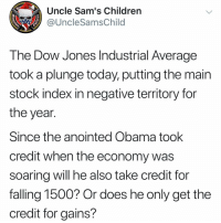 Children, Memes, and Obama: Uncle Sam's Children  @UncleSamsChild  The Dow Jones Industrial Average  took a plunge today, putting the main  stock index in negative territory for  the year.  Since the anointed Obama took  credit when the economy was  soarina will he also take credit for  falling 1500? Or does he only get the  credit for gains? Asking for a friend.
