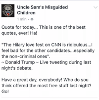 """Best Quotes Ever: Uncle Sam's Misguided  Children  1 min  Quote for today... This is one of the best  quotes, ever! Ha!  """"The Hilary love fest on CNN is ridiculous...l  feel bad for the other candidates...especially  the non-criminal ones"""".  Donald Trump Live tweeting during last  night's debate  Have a great day, everybody! Who do you  think offered the most free stuff last night?  Go!"""