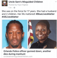 Memes, Walmart, and Florida: Uncle Sam's Misguided Children  1775  Posted by Faye Higbee  1 hr  She was on the force for 17 years. She had a husband  and 2 children. Her life mattered! #BlueLivesMatter  #AllLives Matter  Orlando Police officer gunned down, another  dies during manhunt  unclesamsmisguidedchildren.com January 9th is Law Enforcement Appreciation Day. But it started off with the killing of Orlando Police officer Master Sgt Debra Clayton as she was attempting to contact a murder suspect in the parking lot of a local Walmart. The officer arrived at around 07:17 a.m.. Two minutes later police received a call that she had been shot. A manhunt is underway for Markeith Loyd, 41, who was reportedly wearing a security uniform and vest. On top of the loss of MSgt Clyton was the death of an Orange County Deputy, who was on his motorcycle actively looking for Loyd. A driver rammed into the bike he was riding. He was transported to the hospital, but succumbed to his injuries. The deputy's name has not yet been released. A $60,000 reward was posted for information leading to the arrest of Loyd. Schools in the area are all on lockdown as police search for the suspect. He is considered armed and dangerous. Continue reading: http:-unclesamsmisguidedchildren.com-orlando-police-officer-gunned-another-dies-manhunt- 👊💀👍 UncleSamsMisguidedChildren 💀 Check out our store. Link in bio. 💀 LIKE our Facebook page & 💀 Visit our website for more News and Information. 💀 www.UncleSamsMisguidedChildren.com 💀 Tag and Join our Misguided Family MisguidedLife MisguidedNation USMCNation Apparel thinblueline bluelivesmatter police leo BackTheBlue officer Cop oathkeeper sheepdog Florida orlandopd FLCop AllLivesMatter