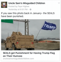 """Memes, Prohibition, and Seal: Uncle Sam's Misguided Children  775  Posted by Faye Higbee  If you saw this photo back in January- the SEALS  have been punished  RIMP  SEALS get Punishment for Having Trump Flag  on Their Humvee  uncle samsmisguidedchildren.com Naval Special }Warfare Group 2 out of Little Creek, Virginia conducted an investigation after a group of navyseals were photographed back in January with a Trump Flag attached to the back of their Humvee. """"The inquiry was completed between the unit's commanders and service members. It has been determined that those service members have violated the spirit and intent of applicable [Defense Department] regulations concerning the flying of flags and the apparent endorsement of political activities. Administrative corrective measures were taken with each individual based on their respective responsibility."""" Lt. Jacqui Maxwell, Spokeswoman The Trump flag was attached to the back of the Humvee during a military convoy near Louisville, KY on January 29. The convoy reportedly contained 8 vehicles traveling north on Interstate 65. According to Military.com Defense Department regulations prohibit the military from endorsing or appearing to endorse any """"political candidate, campaign, or cause."""" Display of the large flag was also unauthorized under Navy regulations governing display of flags and pennants , Maxwell has said. In March 2016, ahead of the presidential election, the Navy published guidance reminding troops of existing regulations governing political activity. """"Any activity that may be reasonably viewed as directly or indirectly associating with the DoD, or any component or personnel of the department, with a partisan political activity or is otherwise contrary to the spirit and intention of this policy guidance will be avoided,"""" the guidance stated. The spokeswoman did not say how many SEALS were involved in the punishment. No names were released. The original report of the flag flying from the back of their tac"""
