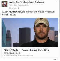 """In Texas, today is Chris Kyle Day. On February 2, 2013, """"American Sniper"""" and Navy SEAL Chris Kyle and his friend ChadLittlefield were murdered when they took Eddie Ray Routh to a shooting range in Erath County, Texas. They were attempting to help him overcome mental issues from his service. Instead, he turned his gun on them. At the trial, Routh's attorney plead insanity, saying he was in the throes of a psychotic episode. The jury didn't buy it. They sentenced him to life in prison. But now, 4 years later, with the killer behind bars, it's a good day to not only honor and remember Chris Kyle for his service, but to all those who fight for our nation. Texas State Comptroller, Glenn Hegar Jr tweeted: Real heroes don't have a name on the back of their jersey; they have an American flag on their shoulder. ChrisKyleDay Read more: http:-unclesamsmisguidedchildren.com-chriskyleday-remembering-chris-kyle-american-hero- UncleSamsMisguidedChildren USMCNation ChrisKyle USMC Military Grunt MARINES Veteran USA ChrisKyleDay Sniper USMarines Navy Veteran PewPewLife Combat NavySeal SemperFidelis MAGA Veterans trump Texas Gun 2A AmericanSniper thedeviloframadi FrogMan: Uncle Sam's Misguided Children  Posted by Faye Higbee  39 mins.  #2217 #ChrisKyleDay Remembering an American  Hero in Texas  #Chris KyleDay Remembering Chris Kyle,  American Hero  uncle samsmisguidedchildren.com In Texas, today is Chris Kyle Day. On February 2, 2013, """"American Sniper"""" and Navy SEAL Chris Kyle and his friend ChadLittlefield were murdered when they took Eddie Ray Routh to a shooting range in Erath County, Texas. They were attempting to help him overcome mental issues from his service. Instead, he turned his gun on them. At the trial, Routh's attorney plead insanity, saying he was in the throes of a psychotic episode. The jury didn't buy it. They sentenced him to life in prison. But now, 4 years later, with the killer behind bars, it's a good day to not only honor and remember Chris Kyle for his servic"""
