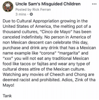 "due to Cultural Appropriation growing in the United States of America, the melting pot of a thousand cultures, ""Cinco de Mayo"" has been canceled indefinitely. No person in America of non Mexican descent can celebrate this day, purchase and drink any drink that has a Mexican name example like ""corona"" ""margarita"" and ""xxx"" you will not eat any traditional Mexican food like tacos or fajitas and wear any type of cultural dress attire of the Mexican culture. Watching any movies of Cheech and Chong are deemed racist and prohibited. Adios, Cinco de Mayo!: Uncle Sam's Misguided Children  Posted by Rick Ferran  3 mins  1775  Due to Cultural Appropriation growing in the  United States of America, the melting pot of a  thousand cultures, ""Cinco de Mayo"" has beern  canceled indefinitely. No person in America of  non Mexican descent can celebrate this day,  purchase and drink any drink that has a Mexican  name example like ""corona"" ""margarita"" and  ""xxx"" you will not eat any traditional Mexican  food like tacos or fajitas and wear any type of  cultural dress attire of the Mexican culture  Watching any movies of Cheech and Chong are  deemed racist and prohibited. Adios, Zink of tha  Mayo!  Tank due to Cultural Appropriation growing in the United States of America, the melting pot of a thousand cultures, ""Cinco de Mayo"" has been canceled indefinitely. No person in America of non Mexican descent can celebrate this day, purchase and drink any drink that has a Mexican name example like ""corona"" ""margarita"" and ""xxx"" you will not eat any traditional Mexican food like tacos or fajitas and wear any type of cultural dress attire of the Mexican culture. Watching any movies of Cheech and Chong are deemed racist and prohibited. Adios, Cinco de Mayo!"
