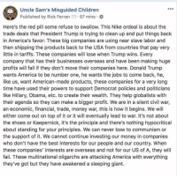America, Children, and Donald Trump: Uncle Sam's Misguided Children  Published by Rick Ferran [1 57 mins  Here's the red pill some refuse to swallow. This Nike ordeal is about the  trade deals that President Trump is trying to clean up and put things back  in America's favor: These big companies are using near slave labor and  then shipping the products back to the USA from countries that pay very  little in tariffs. These companies will lose when Trump wins. Every  company that has their businesses overseas and have been making huge  profits will fall if they don't move their companies here. Donald Trump  wants America to be number one, he wants the jobs to come back, he,  like us, want American-made products, these companies for a very long  time have used their powers to support Democrat policies and politicians  like Hillary, Obama, etc. to create their wealth. They help globalists with  their agenda so they can make a bigger profit. We are in a silent civil war,  an economic, financial, trade, money war, this is how it begins. We will  either come out on top of it or it will eventually lead to war. It's not about  the shoes or Kaepernick, it's the principle and there's nothing hypocritical  about standing for your principles. We can never bow to communism or  the support of it. We cannot continue investing our money in companies  who don't have the best interests for our people and our country. When  these companies' interests are overseas and not for our US of A, they will  fail. These multinational oligarchs are attacking America with everything  they've got but they have awakened a sleeping giant. Here's the red pill some refuse to swallow. This Nike ordeal is about the trade deals that President Trump is trying to clean up and put things back in America's favor: These big companies are using near slave labor and then shipping the products back to the USA from countries that pay very little in tariffs. These companies will lose when Trump wins. Every company that has their businesses overseas and have been making huge profits will fall if they don't move their companies here. Donald Trump wants America to be number one, he wants the jobs to come back, he, like us, want American-made products, these companies for a very long time have used their powers to support Democrat policies and politicians like Hillary, Obama, etc. to create their wealth. They help globalists with their agenda so they can make a bigger profit. We are in a silent civil war, an economic, financial, trade, money war, this is how it begins. We will either come out on top of it or it will eventually lead to war. It's not about the shoes or Kaepernick, it's the principle and there's nothing hypocritical about standing for your principles. We can never bow to communism or the support of it. We cannot continue investing our money in companies who don't have the best interests for our people and our country. When these companies' interests are overseas and not for our US of A, they will fail. These multinational oligarchs are attacking America with everything they've got but they have awakened a sleeping giant.