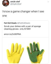 Memes, The Game, and Game: uncle stef  @DipExStef  I know a game changer when I see  one  Fat Kid Deals @FatKidDeals  Scrub your dishes with a pair of sponge  cleaning gloves- only $7.99!!  amzn.to/2x90PNA The game has changed
