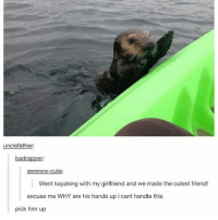 Cute, Memes, and Girlfriend: unclefather:  badra  er  awwww-cute:  Went kayaking with my girlfriend and we made the cutest friend!  excuse me WHY are his hands up i cant handle this  pick him up You can tell when I have nothing going on cause that's when I'm here
