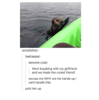 Cute, Memes, and Girlfriend: unclefather:  badrapper:  awwww-cute:  Went kayaking with my girlfriend  and we made the cutest friend!  excuse me WHY are his hands up i  cant handle this  pick him up i hate social studies ugh :~)) @nuggeret