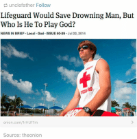 i love the onion: unclefather Follow  Lifeguard Would Save Drowning Man, But  Who Is He To Play God?  NEWS IN BRIEF Local. God. ISSUE 50.29  Jul 22, 2014.  RD  onion.com/1rHU17m  Source: theonion i love the onion