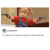 Funny, House, and Make: unclefather  I'm about to make this house a little less full Pew Pew