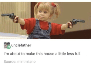 Yeah, House, and Never: unclefather  I'm about to make this house a little less full  Source: mintmilano I never know if something has been posted on here recently. But this made me laugh. So yeah
