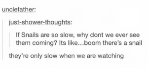 Shower, Shower Thoughts, and Boom: unclefather:  just-shower-thoughts:  If Snails are so slow, why dont we ever see  them coming? Its like...boom there's a snail  they're only slow when we are watching Weeping Gastropods