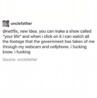 """Click, Family, and Fucking: unclefather  @netflix, new idea. you can make a show called  """"your life"""" and when i click on it i can watch all  the footage that the government has taken of me  through my webcam and cellphone. i fucking  know. i fucking  Source: unclefather everyone in my family is just watching wimbledon"""
