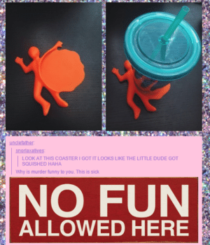 User reacts to a coasteromg-humor.tumblr.com: unclefather:  snorlaxatives:  LOOK AT THIS COASTER I GOT IT LOOKS LIKE THE LITTLE DUDE GOT  SQUISHED HAHA  Why is murder funny to you. This is sick  NO FUN  ALLOWED HERE User reacts to a coasteromg-humor.tumblr.com