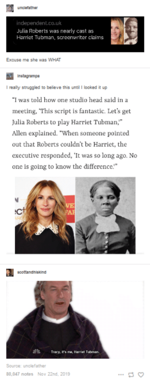 """Hollywood strikes again: uncletather  independent.co.uk  Julia Roberts was nearly cast as  Harriet Tubman, screenwriter claims  Excuse me she was WHAT  Instagrampa  I really struggled to believe this until I looked it up  """"I was told how one studio head said in a  meeting, """"This script is fantastic. Let's get  Julia Roberts to play Harriet Tubman,""""  Allen explained. """"When someone pointed  out that Roberts couldn't be Harriet, the  executive responded, 'It was so long ago. No  one is going to know the difference.""""  VE  FAR  scottandhiskind  Tracy, it's me, Harriet Tubman  Source: unclefather  80,047 notes Nov 22nd, 2019 Hollywood strikes again"""