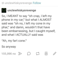 "Instagram, Meme, and Memes: unclewhiskysrevenge Follow  unclewhiskysrevenge  So, I MEANT to say ""oh crap, I left my  phone in my car"" but what I ALMOST  said was ""oh no, I left my cone in my  phar,"" and damn, wouldn't that have  been embarrassing, but I caught myself,  and what I ACTUALLY said was  ""Ah, my fart cone.""  So anyway  155,996 no @soinnocentparent was voted 1 sexual meme page on instagram 😂💀🔞"