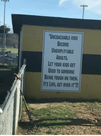 "Life, Memes, and Kids: UNCOACHABLE KIDS  BECOME  UNEMPLOYABLE  ADULTS  LET YOUR KIDS GET  USED TO SOMEONE  BEING TOUGH ON THEM.  IT'S LIFE, GET OVER IT""! DVcq"