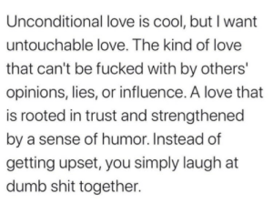 influence: Unconditional love is cool, but I want  untouchable love. The kind of love  that can't be fucked with by others'  opinions, lies, or influence. A love that  is rooted in trust and strengthened  by a sense of humor. Instead of  getting upset, you simply laugh at  dumb shit together.