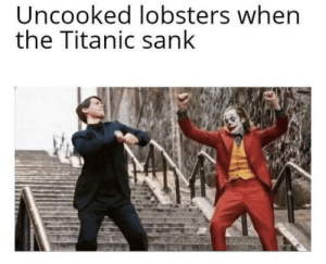 .: Uncooked lobsters when  the Titanic sank .